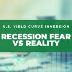 U S Yield Curve Inversion Recession Fear vs Reality